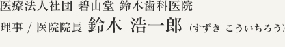 医療法人社団 碧山堂 鈴木歯科医院理事 / 医院院長 鈴木浩一郎(すずき こういちろう)